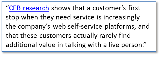 CEB research shows that a customer's first stop when they need service is increasingly the company's web self-service platforms, and that these customers actually rarely find additional value in talking with a live person.